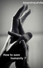 How to save humanity ? (FR)  by AmandineLaFolle