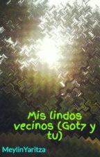 Mis lindos vecinos (Got7 y tu) by MeylinYaritza