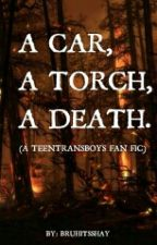 A CAR, A TORCH, A DEATH. (TEENTRANSBOYS FAN FIC) by BruhItsShay