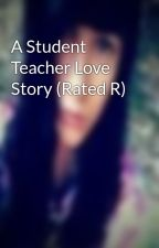 A Student Teacher Love Story (Rated R) by shastaswag3