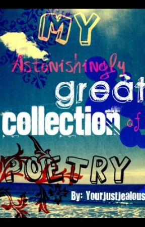 My Astonishingly Great Collection Of Poetry by YourJustJealous