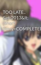TOO LATE.. >2013< (Short Story=COMPLETED) by izannahframe