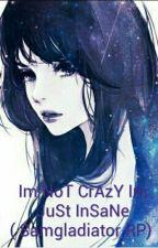 Im NoT CrAzY Im JuSt InSaNe ( Samgladiator RP)  by Haluza07