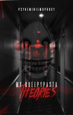 My Creepypasta Theories ^-^ *COMPLETED* by PsyGeminiEmoProxy