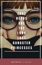 That Six NERDS Is The Long Lost GANGSTER PRINCESSES by LieZhel_22