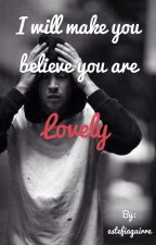 I will make you believe you are Lovely by estefiaguirre