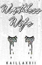 WORTHLESS WIFE by kaillaxxii