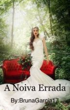 A Noiva Errada by BrunaGarcia17
