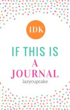 IDK If This Is a Journal by lazycupcake