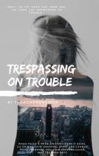 Trespassing On Trouble by TheWonderWeirdo