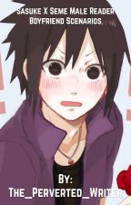Sasuke X Seme Male Reader (Modern Oneshots & Scenarios) by The_Perverted_Writer