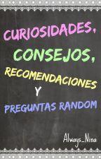 Curiosidades, Consejos, Recomendaciones y Preguntas Random. by Always_Nina
