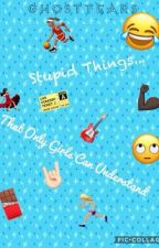 Stupid Things that only Girls Can Understand  by prettyoddbean