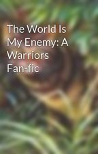 The World Is My Enemy: A Warriors Fan-fic by I_Am_In_ShadowClan