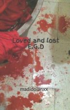 Loved and lost E.G.D by madidolanxx