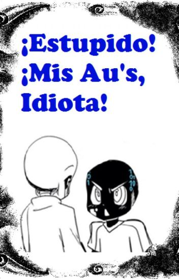 ¡Estupido! ¡Mis Au's IDIOTA! (Erase x Reboot) (Pausado)