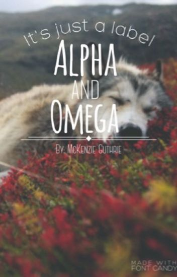Alpha and Omega(UNDER MAJOR EDITING)
