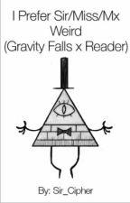 I Prefer Miss/Sir/Mx Weird (Gravity Falls X Reader) by Sir_Cipher