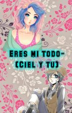 Eres mi todo (Ciel Y Tu) by SofiNekoPhantomhive
