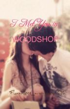 I met you in; WOODSHOP by Flawless_writer624