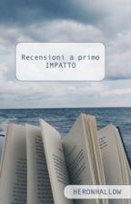 Recensioni a primo IMPATTO [In pausa] by HeronHallow