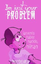 I'm Just Your Problem by ProxiDeLaRue