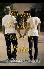 CRAZY IN LOVE WITH MY SISTER by MidnightMystewriter