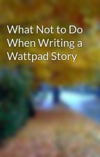 What Not to Do When Writing a Wattpad Story by Queenjbean