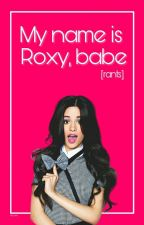 My Name Is Roxy, Babe [rants] by tia_roxy