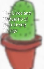 The Lives and Thoughts of Non-Living Things by etheunicoorrnnn