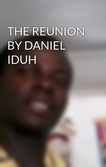 THE REUNION BY DANIEL IDUH by odiaka