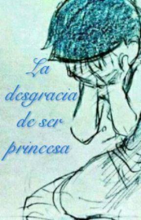 La Desgracia De Ser Princesa  by YunisuMustang