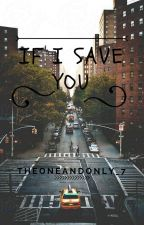 If I Save You by theoneandonly_7