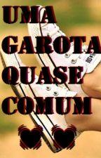 Uma Garota Quase Comum ✨ by Toda_Confusa