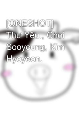 [ONESHOT] Thư Yêu., Choi Sooyoung, Kim Hyoyeon.