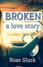 Broken: A Love Story & Other Short fiction by rosegluckwriter