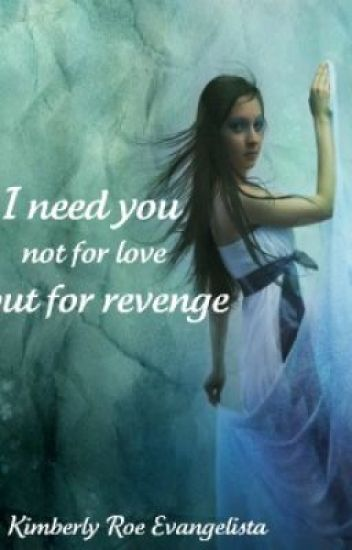 I need you, not for love.... but for revenge...