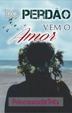 Do Perdão Vem o Amor by PrincesadeTres