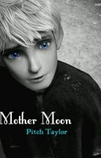 Mother Moon (A Rise of the Guardians Fanfiction) by PitchTaylor