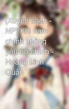 [Xuyên sách - NP] Khi nam chính không yêu nữ chính - Hoàng Linh Quân by RinSooki