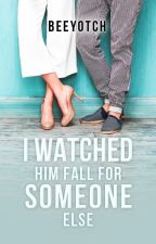 I Watched Him Fall For Someone Else (COMPLETED) by beeyotch