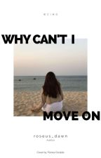 Why can't I move on? (On-Going) by dawnjhoanaL