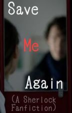 Save Me Again (A Sherlock Fanfiction) by consulting_time_dete
