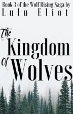 The Kingdom of Wolves: Book 3 of the Wolf Rising Saga by booklings21