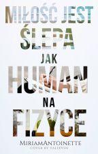 Miłość jest ślepa jak human na fizyce ✒ by MiriamAntoinette