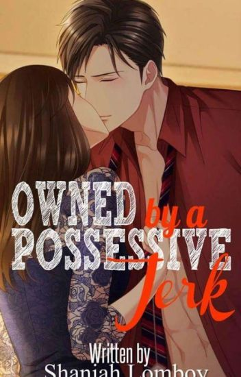 Owned By A Possessive Jerk (COMPLETED)