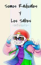 Somos Radicales Y Lo Sabes ×Fresh!Sans× by -ImBeluote-