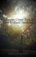 Dreams Come True (A Tom Holland Fanfiction) by SpideyHolland96
