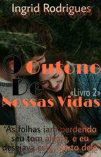 O Outono De Nossas Vidas by Ingrid_Rodriguess