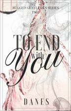 TO END WITH YOU (RUGGED GENTLEMEN SERIES #2) by blackpearled